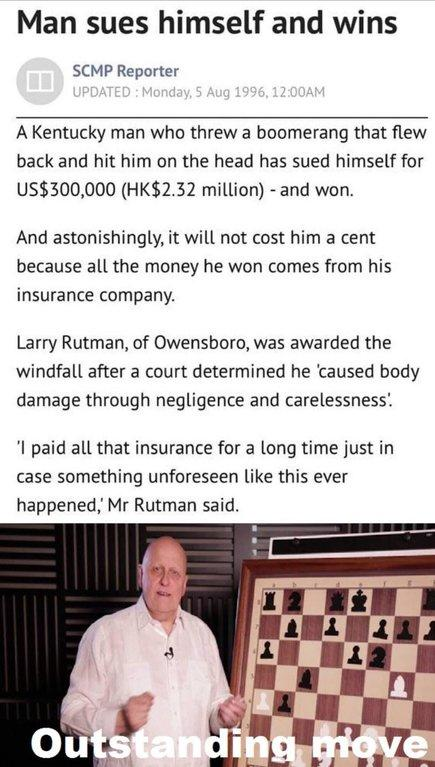 Man sues himself and wins SCMP Reporter UPDATED: Monday, 5 Aug 1996, 12:00AM A Kentucky man who threw a boomerang that flew back and hit him on the head has sued himself for US$300,000 (HK$2.32 million) and won. And astonishingly, it will not cost him a cent because all the money he won comes from his insurance company. Larry Rutman, of Owensboro, was awarded the windfall after a court determined he caused body damage through negligence and carelessness. '1 paid all that insurance for a long time just in case something unforeseen like this ever happened, Mr Rutman said. outstanding Hove text