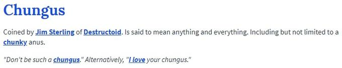 "Chungus Coined by Jim Sterling of Destructoid. Is said to mean anything and everything. Including but not limited to a chunky anus ""Don't be such a chungus."" Alternatively, ""LLove your chungus."""