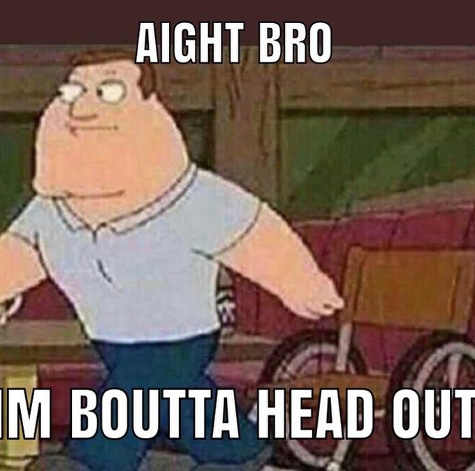 Image result for ight bro imma head out
