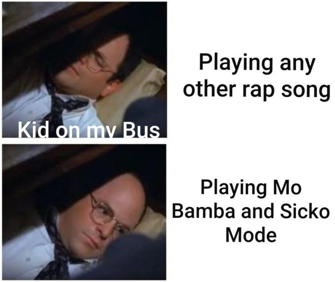 Playing any other rap song Kid on my Bus Playing Mo Bamba and Sicko Mode