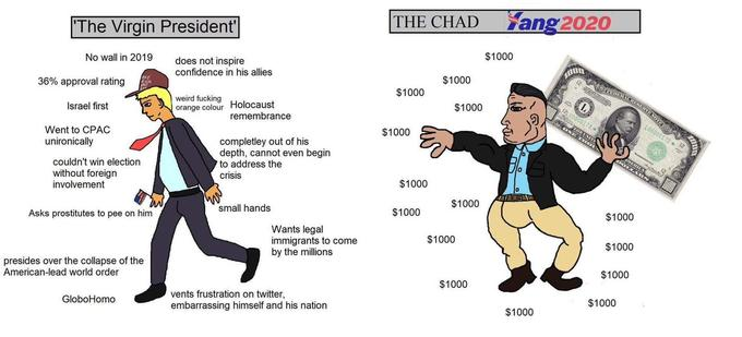 The Virgin President THE CHAD Yang2020 No wall in 2019 $1000 does not inspire confidence in his allies 36% approval rating $1000 $1000 weird fucking orange colour Holocaust emembrance Israel first $1000 Went to CPAC unironically $1000 couldn't win election without foreign involvement completley out of his depth, cannot even begin to address the crisis 0 $1000 small hands $1000 Asks prostitutes to pee on him $1000 $1000 Wants legal immigrants to come by the millions $1000 $1000 presides over the collapse of the American-lead world order $1000 $1000 vents frustration on twitter, embarrassing himself and his nation GloboHomo $1000 $1000