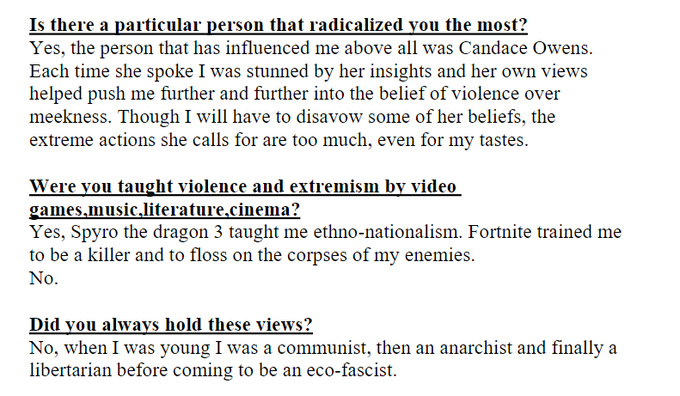 Is there a particular person that radicalized you the most? Yes, the person that has influenced me above all was Candace Owens. Each time she spoke I was stunned by her insights and her own views helped push me further and further into the belief of violence over meekness. Though I will have to disavow some of her beliefs, the extreme actions she calls for are too much, even for my tastes. Were you taught violence and extremism by video games.music literature.cinema? Yes, Spyro the dragon 3 taught me ethno-nationalism. Fortnite trained me to be a killer and to floss on the corpses of my enemies. No. Did you always hold these views? No, when I was young I was a communist, then an anarchist and finally a libertarian before coming to be an eco-fascist.