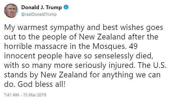 Donald J. Trump @realDonaldTrump My warmest sympathy and best wishes goes out to the people of New Zealand after the horrible massacre in the Mosques. 49 innocent people have so senselessly died, with so many more seriously injured. The U.S. stands by New Zealand for anything we can do. God bless all! 7:41 AM-15 Mar 2019