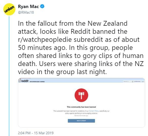 Ryan Mac union @RMac18 In the fallout from the New Zealand attack, looks like Reddit banned the r/watchpeopledie subreddit as of about 50 minutes ago. In this group, people often shared links to gory clips of human death. Users were sharing links of the NZ video in the group last night. This commurity has been banned 2:04 PM - 15 Mar 2019