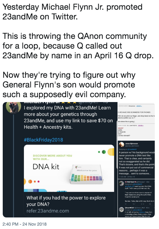 Yesterday Michael Flynn Jr. promoted 23andMe on Twitter. This is throwing the QAnon community for a loop, because Q called out 23andMe by name in an April 16 Q drop. Now they're trying to figure out why General Flynn's son would promote such a supposedly evil company. I explored my DNA with 23andMe! Learn more about your genetics through 23andMe, and use my link to save $70 on Health + Ancestry kits FORPHONES #BlackFriday2018 A person w/ his background wou never promote a DNA test ike him. That is clear, and certainly not so exaggerated as he did That's bizarre, and that's the point It was not put out of commercial reasons. perhaps it was a DISCOVER MORE ABOUT YOU WITH OUR DNA kit Welcome to you What if you had the power to explore your DNA? refer.23andme.com 2:40 PM-24 Nov 2018 Text Font