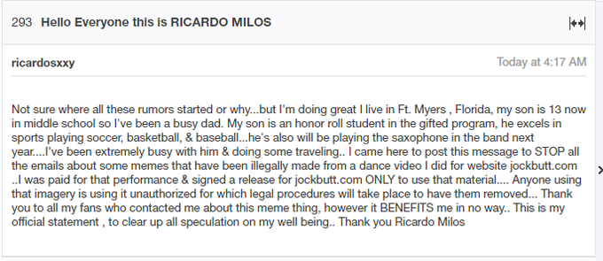 293 Hello Everyone this is RICARDO MILOS ricardosxxy Today at 4:17 AM Not sure where all these rumors started or why...but I'm doing great I live in Ft. Myers, Florida, my son is 13 now in middle school so l've been a busy dad. My son is an honor roll student in the gifted program, he excels in sports playing soccer, basketball, & baseball..he's also will be playing the saxophone in the band next year....'ve been extremely busy with him & doing some traveling.. I came here to post this message to STOP all the emails about some memes that have been illegally made from a dance video I did for website jockbutt.com .I was paid for that performance & signed a release for jockbutt.com ONLY to use that material.... Anyone using that imagery is using it unauthorized for which legal procedures will take place to have them removed... Thank you to all my fans who contacted me about this meme thing, however it BENEFITS me in no way.. This is my official statement, to clear up all speculation on my well being. Thank you Ricardo Milos Text Font Line