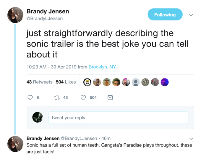 Brandy Jensen @BrandyLJensen Following just straightforwardly describing the sonic trailer is the best joke you can tell about it 10:23 AM- 30 Apr 2019 from Brooklyn, NY 43 Retweets 504 Likes t 43504 8 Tweet your reply Brandy Jensen @BrandyLJensen 46m Sonic has a full set of human teeth. Gangsta's Paradise plays throughout. these are just facts! Text Font Line
