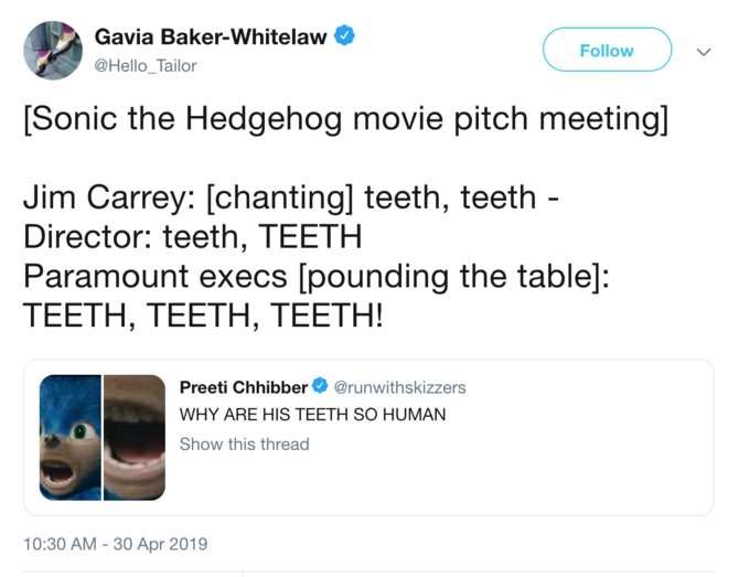Gavia Baker-Whitelaw @Hello_Tailor Follow [Sonic the Hedgehog movie pitch meeting] Jim Carrey: [chanting] teeth, teeth - Director: teeth, TEETH Paramount execs [pounding the table]: TEETH, TEETH, TEETH! Preeti Chhibber @runwithskizzers WHY ARE HIS TEETH SO HUMAN Show this thread 0 10:30 AM - 30 Apr 2019 Text Product Font Line