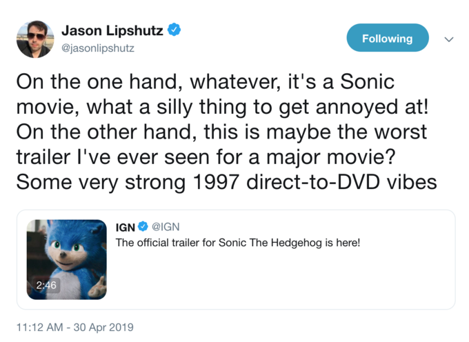 Jason Lipshutz @jasonlipshutz Following On the one hand, whatever, it's a Sonic movie, what a silly thing to get annoyed at! On the other hand, this is maybe the worst trailer l've ever seen for a major movie? Some very strong 1997 direct-to-DVD vibes IGN @IGN The official trailer for Sonic The Hedgehog is here! 2:46 11:12 AM-30 Apr 2019 Text Font Line