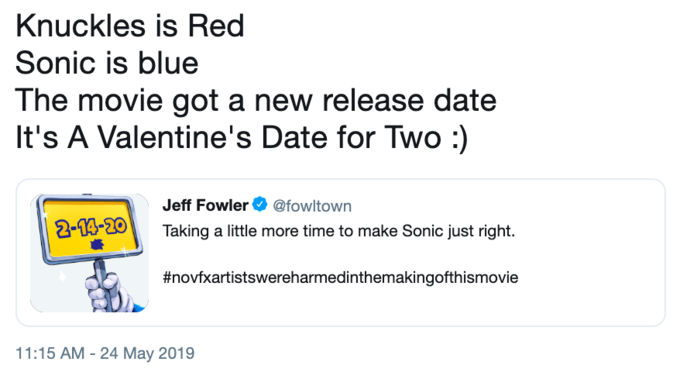 Knuckles is Red Sonic is blue The movie got a new release date It's A Valentine's Date for Two:) Jeff Fowler Ф @fowitown 12-B-291 Taking a little more time to make Sonic just right. #novfxartistswereharmedinthevie makingofthismo 11:15 AM -24 May 2019 Text Font Line