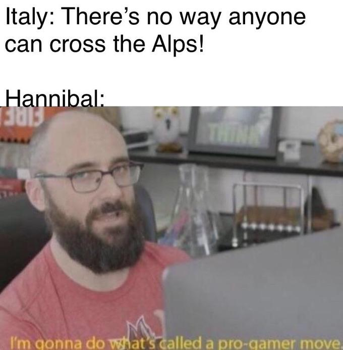 Italy: There's no way anyone can cross the Alps! Hannibal: THINK I'm gonna do what's called a pro-gamer move. Michael Stevens Text Facial hair Photo caption Beard
