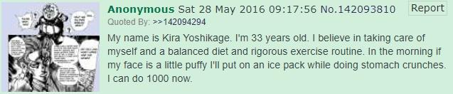 Report Anonymous Sat 28 May 2016 09:17:56 No.142093810 Quoted By: >142094294 My name is Kira Yoshikage. I'm 33 years old. I believe in taking care of myself and a balanced diet and rigorous exercise routine. In the morning if my face is a little puffy I'll put on an ice pack while doing stomach crunches. I can do 1000 now. Text Font Line