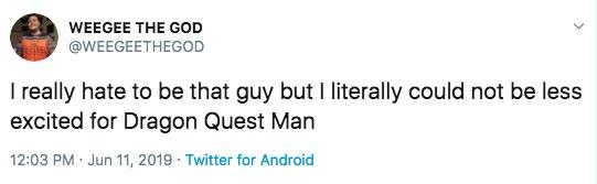 WEEGEE THE GOD @WEEGEETHEGOD I really hate to be that guy but I literally could not be less excited for Dragon Quest Man 12:03 PM Jun 11, 2019 Twitter for Android Text Font White Product Line Document Logo Footwear