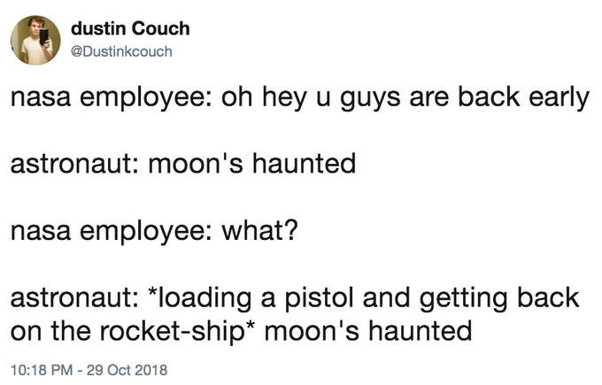 dustin Couch @Dustinkcouch nasa employee: oh hey u guys are back early astronaut: moon's haunted nasa employee: what? astronaut: *loading a pistol and getting back on the rocket-ship* moon's haunted 10:18 PM - 29 Oct 2018 Text Font Line