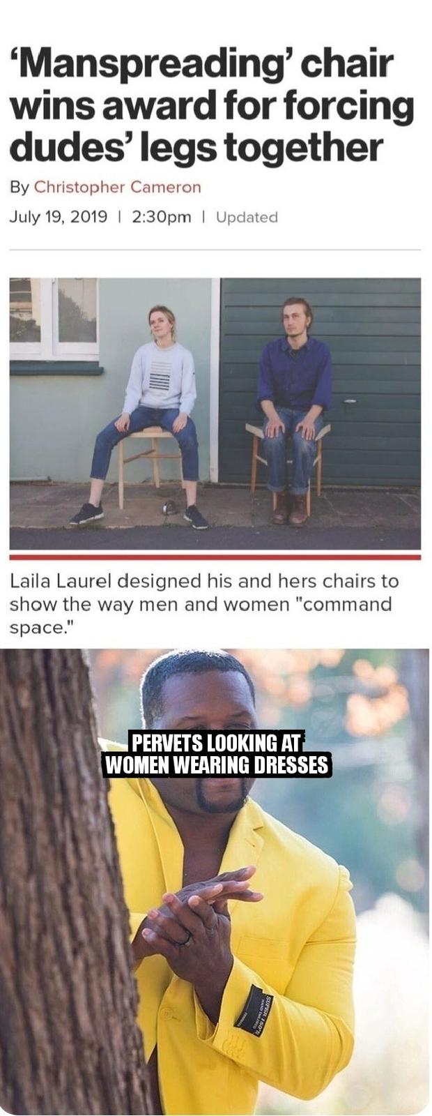 "'Manspreading' chair wins award for forcing dudes' legs together By Christopher Cameron July 19, 2019 2:30pm Updated Laila Laurel designed his and hers chairs to show the way men and women ""command space."" PERVETS LOOKING AT WOMEN WEARING DRESSES"