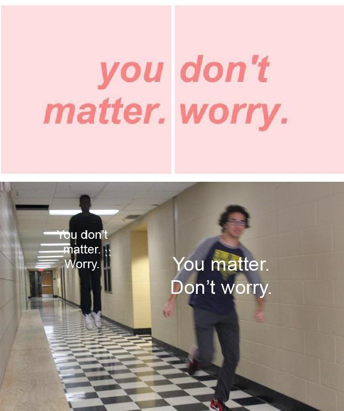 you don't matter. worry Tou don't matter. Worry. You matter. Don't worry Text Product Standing