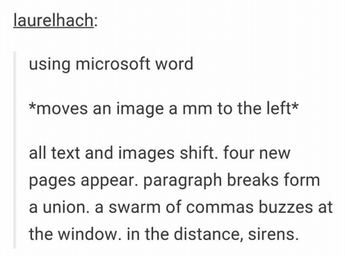 laurelhach: using microsoft word *moves an image a mm to the left* all text and images shift. four new pages appear. paragraph breaks form a union. a swarm of commas buzzes at the window. in the distance, sirens. Text Font Line