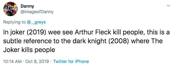 Danny @imageofDanny Replying to @_greys In joker (2019) wee see Arthur Fleck kill people, this is a subtle reference to the dark knight (2008) where The Joker kills people 10:14 AM Oct 8, 2019 Twitter for iPhone Text Font White Line Product Blue Document Paper product Paper