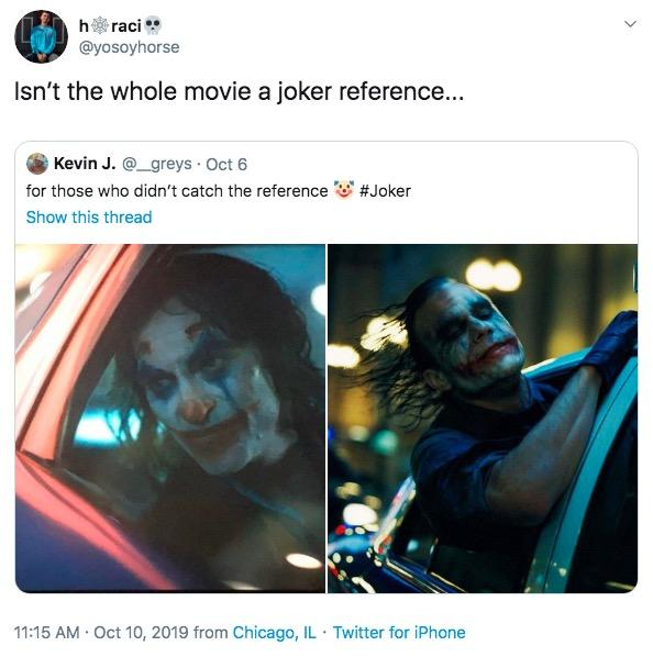 hraci @yosoyhorse Isn't the whole movie a joker reference... Kevin J.@_greys Oct 6 for those who didn't catch the reference #Joker Show this thread 11:15 AM Oct 10, 2019 from Chicago, IL Twitter for iPhone Text