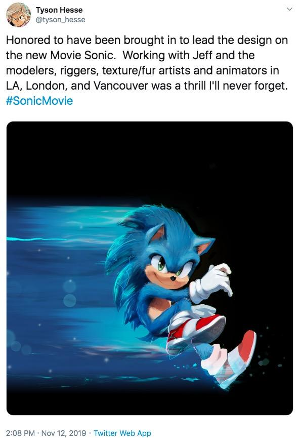 Tyson Hesse @tyson_hesse Honored to have been brought in to lead the design on the new Movie Sonic. Working with Jeff and the modelers, riggers, texture/fur artists and animators in LA, London, and Vancouver was a thrill l'll never forget #SonicMovie 2:08 PM Nov 12, 2019 Twitter Web App 4 Cartoon Fictional character