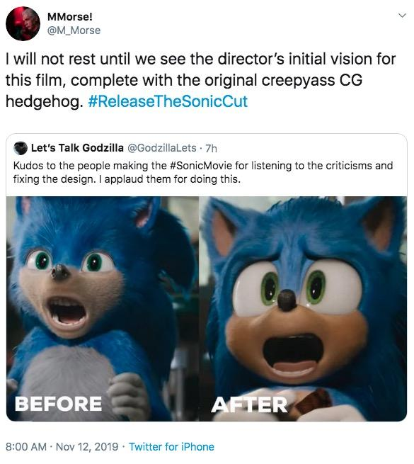 MMorse! @M Morse I will not rest until we see the director's initial vision for this film, complete with the original creepyass CG hedgehog. #ReleaseTheSonicCut Let's Talk Godzilla @GodzillaLets 7h Kudos to the people making the #SonicMovie for listening to the criticisms and fixing the design. I applaud them for doing this. AFTER BEFORE 8:00 AM Nov 12, 2019 Twitter for iPhone Text Cartoon Font
