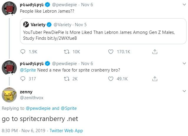 @pewdiepie Nov 6 Pεωσtpt People like Lebron James?? @Variety Nov 5 Variety YouTuber PewDiePie Is More Liked Than Lebron James Among Gen Z Males, Study Finds bit.ly/2W Kfu eB t 10K 1.9K 170.1K @pewdiepie Nov 6 Pεωσtpt @Sprite Need a new face for sprite cranberry bro? 317 ti 2K 49.1K zenny @zenithvox Replying to @pewdiepie and @Sprite go to spritecranberry net 8:30 PM Nov 6, 2019 Twitter Web App Text Font Line Screenshot