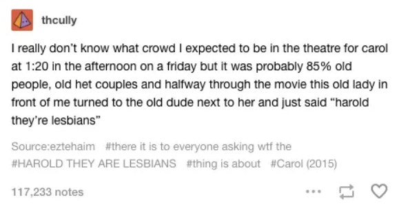 "thcully I really don't know what crowd I expected to be in the theatre for carol at 1:20 in the afternoon on a friday but it was probably 85% old people, old het couples and halfway through the movie this old lady in front of me turned to the old dude next to her and just said ""harold they're lesbians"" Source:eztehaim #there it is to everyone asking wtf the #HAROLD THEY ARE LESBIANS #thing is about #Carol (2015) 117,233 notes Text Font Line Document"