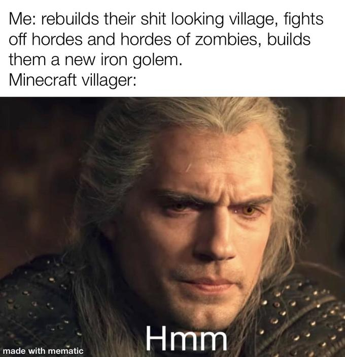 Me: rebuilds their shit looking village, fights off hordes and hordes of zombies, builds them a new iron golem. Minecraft villager: Hmm made with mematic Henry Cavill Geralt of Rivia Hair Forehead Photo caption Chin Human Internet meme