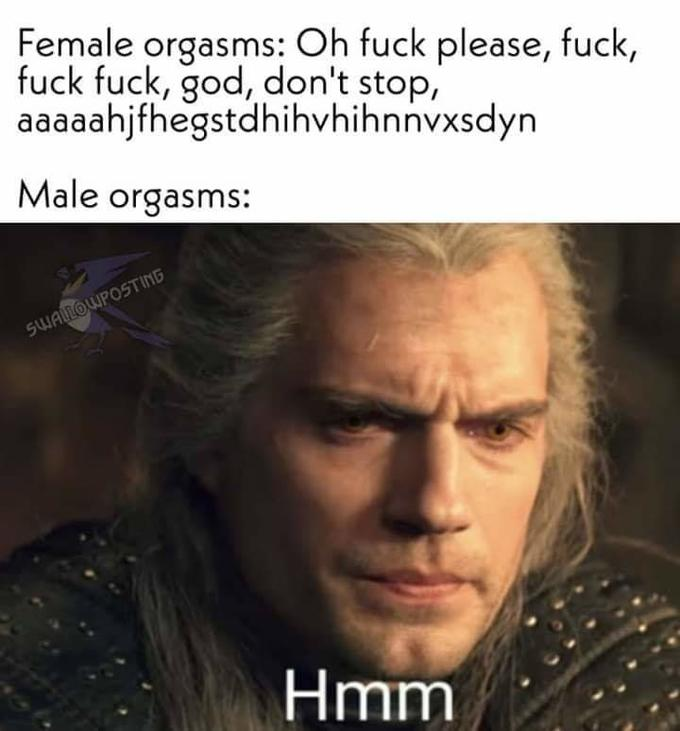Female orgasms: Oh fuck please, fuck, fuck fuck, god, don't stop, aaaaahjfhegstdhihvhihnnvxsdyn Male orgasms: SWALLOWPOSTING Hmm Henry Cavill Geralt of Rivia The Witcher Forehead Photo caption Human