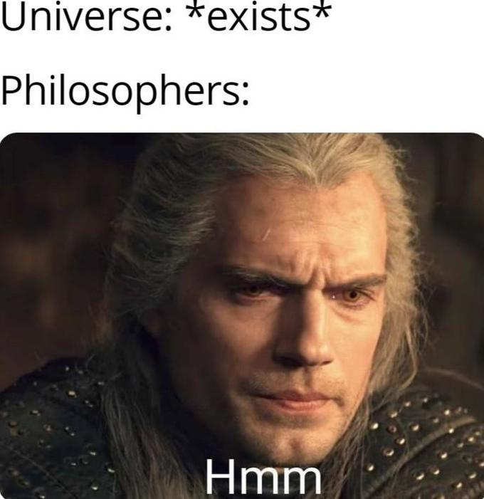 Universe: *exists* Philosophers: Hmm Henry Cavill Geralt of Rivia Hair Forehead Chin Human Photo caption Internet meme