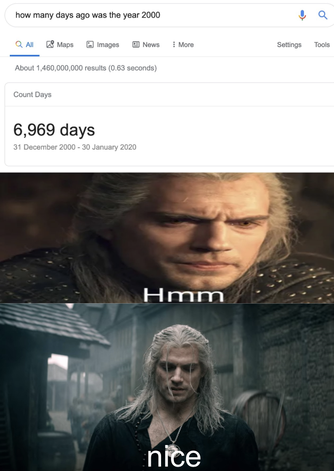 how many days ago was the year 2000 Q All 8 Maps E News I More Images Settings Tools About 1,460,000,000 results (0.63 seconds) Count Days 6,969 days 31 December 2000 - 30 January 2020 Hmm nice Henry Cavill Geralt of Rivia Text