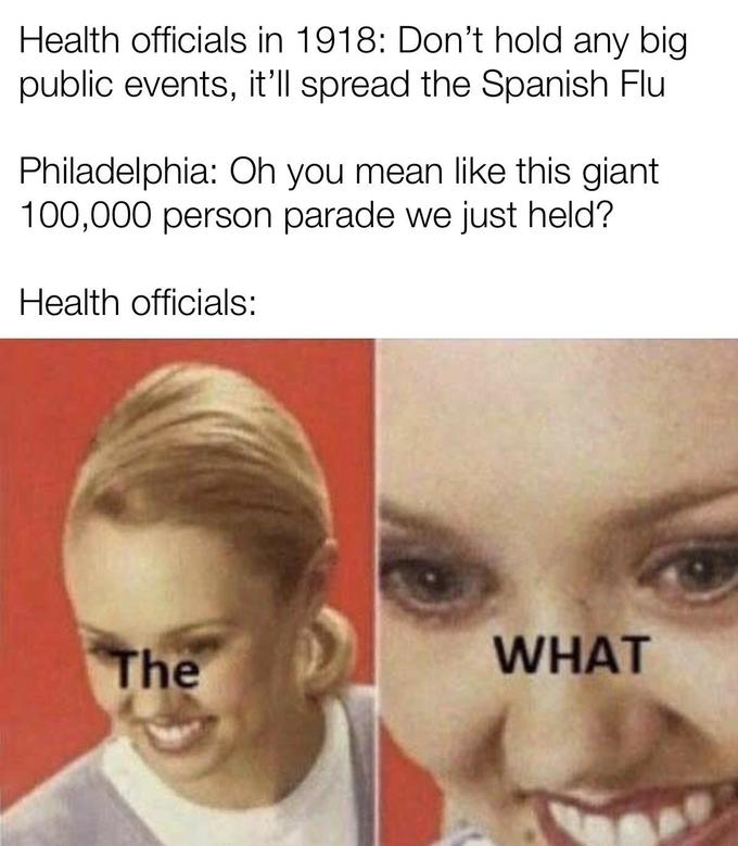 Health officials in 1918: Don't hold any big public events, it'll spread the Spanish Flu Philadelphia: Oh you mean like this giant 100,000 person parade we just held? Health officials: The WHAT Face Hair Forehead Eyebrow Nose Facial expression Skin Head Chin Text Cheek Smile Jaw Close-up Lip Eye Human Mouth
