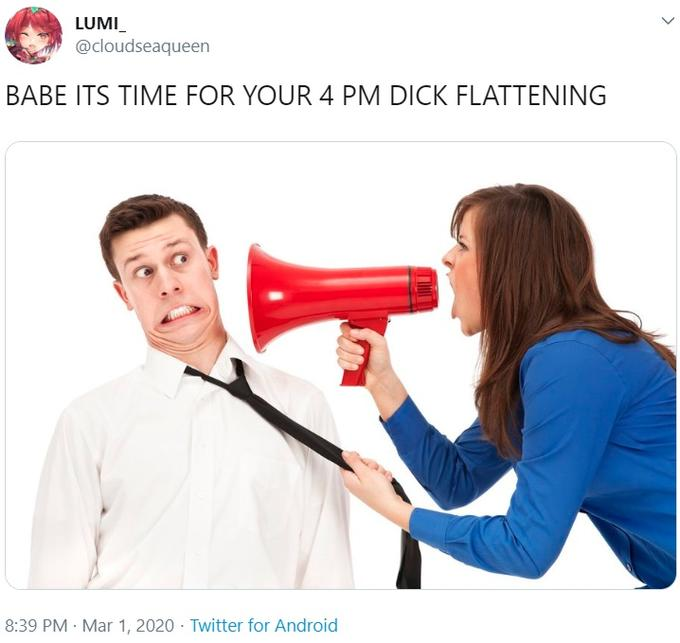 LUMI_ @cloudseaqueen BABE ITS TIME FOR YOUR 4 PM DICK FLATTENING 8:39 PM · Mar 1, 2020 · Twitter for Android Megaphone Hair dryer