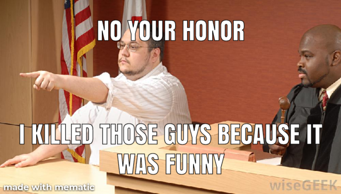 NO YOUR HONOR I KILLED THOSE GUYS BECAUSE IT WAS FUNNY made with mematic wiseGEEK Photo caption