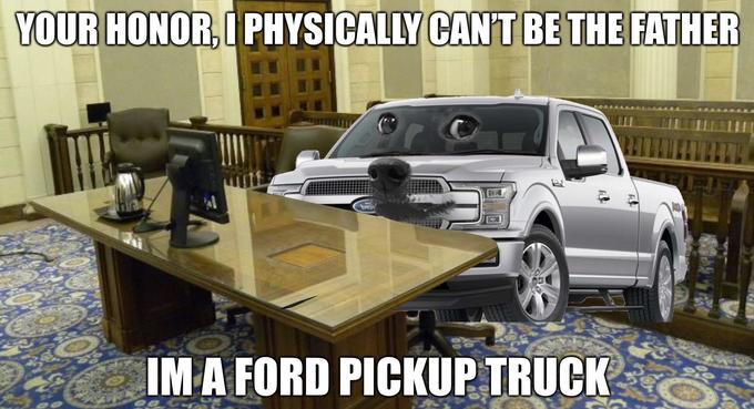YOUR HONOR, I PHYSICALLY CAN'T BE THE FATHER bero IM A FORD PICKUP TRUCK Car Vehicle Automotive tire Bumper Automotive exterior Pickup truck Tire Truck bed part