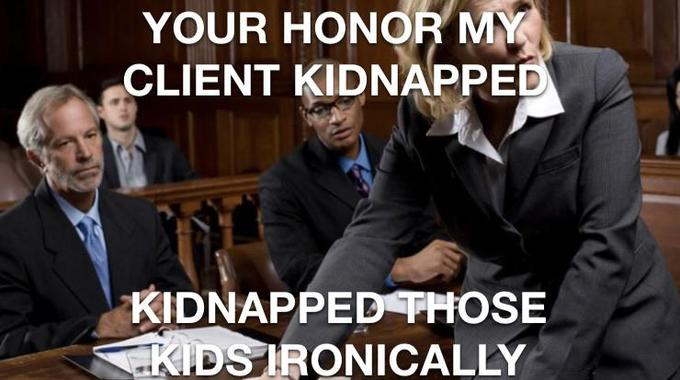 YOUR HONOR MY CLIENT KIDNAPPED KIDNAPPED THOSE KIDS IRONICALLY People Facial expression Photo caption Suit Conversation Community Job