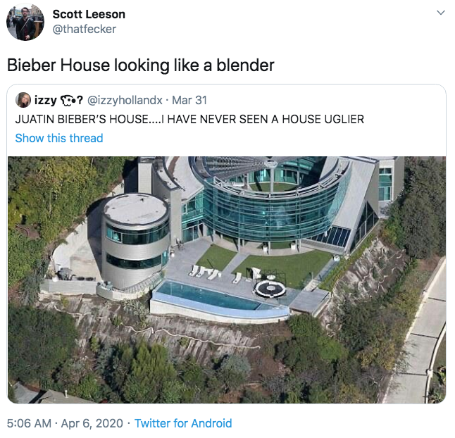 Scott Leeson @thatfecker Bieber House looking like a blender izzy ? @izzyhollandx · Mar 31 JUATIN BIEBER'S HOUSE....I HAVE NEVER SEEN A HOUSE UGLIER Show this thread 5:06 AM · Apr 6, 2020 · Twitter for Android Architecture