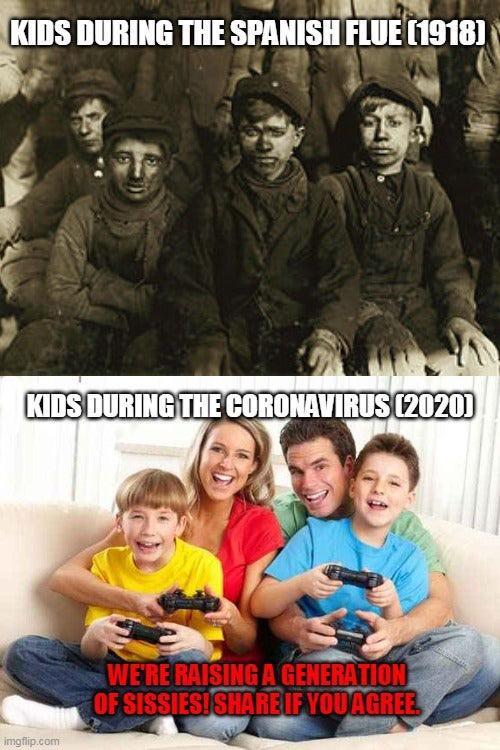 KIDS DURING THE SPANISH FLUE (1918) KIDS DURING THE CORONAVIRUS (2020) WE'RE RAISING A GENERATION OF SISSIESISHAREIF YOUAGREE imgflip.com People Movie Poster