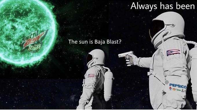 Always has been The sun is Baja Blast? PEPSICO Astronaut Space Astronomical object