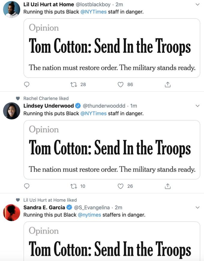 Lil Uzi Hurt at Home @lostblackboy · 2m Running this puts Black @NYTimes staff in danger. Opinion Tom Cotton: Send In the Troops The nation must restore order. The military stands ready. 27 28 86 Rachel Charlene liked Lindsey Underwood @thunderwooddd · 1m Running this puts Black @NYTimes staff in danger. Opinion Tom Cotton: Send In the Troops The nation must restore order. The military stands ready. 2] 10 26 Lil Uzi Hurt at Home liked @S_Evangelina · 2m Running this put Black @nytimes staffers in danger. Sandra E. Garcia Opinion Tom Cotton: Send In the Troops Text Font Line