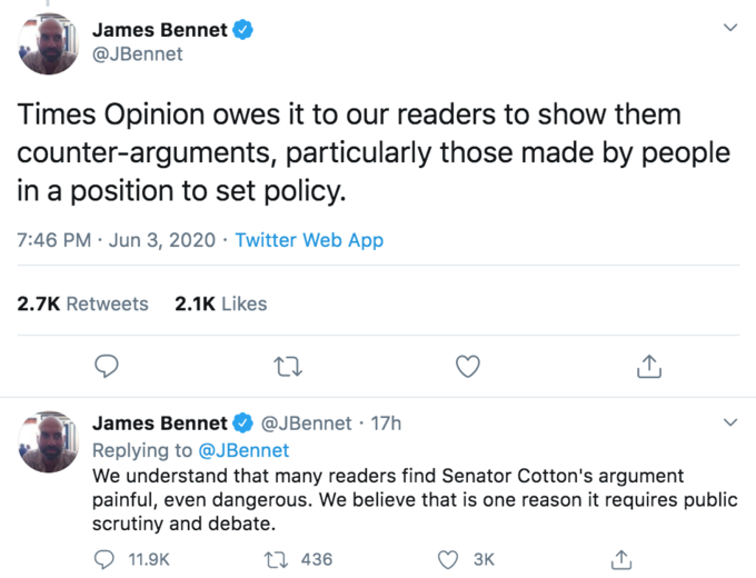"""James Bennet @JBennet Times Opinion owes it to our readers to show them counter-arguments, particularly those made by people in a position to set policy. 7:46 PM · Jun 3, 2020 · Twitter Web App 2.7K Retweets 2.1K Likes James Bennet @JBennet · 17h Replying to @JBennet We understand that many readers find Senator Cotton's argument painful, even dangerous. We believe that is one reason it requires public scrutiny and debate. 11.9K 27 436 3K ></noscript> Text Font Line"""" class="""" kym-image image-auto-link"""" id=""""photo_1858033″ title=""""James Bennet Tweets""""></a> </center>The piece also led to a renewed surge of <a href="""