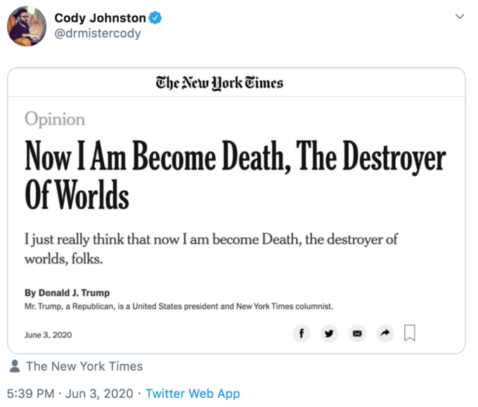 """Cody Johnston @drmistercody The New York Times Opinion Now I Am Become Death, The Destroyer Of Worlds Ijust really think that now I am become Death, the destroyer of worlds, folks. By Donald J. Trump Mr. Trump, a Republican, is a United States president and New York Times columnist. June 3, 2020 f The New York Times 5:39 PM · Jun 3, 2020 · Twitter Web App ></noscript> Text Font Line"""" class="""" kym-image image-auto-link"""" id=""""photo_1858054″ title=""""I am become death""""></a> </center></p> <h4 id="""