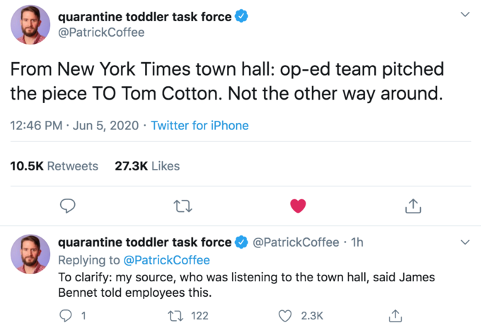 quarantine toddler task force @PatrickCoffee From New York Times town hall: op-ed team pitched the piece TO Tom Cotton. Not the other way around. 12:46 PM · Jun 5, 2020 · Twitter for iPhone 10.5K Retweets 27.3K Likes quarantine toddler task force @PatrickCoffee · 1h Replying to @PatrickCoffee To clarify: my source, who was listening to the town hall, said James Bennet told employees this. 1 27 122 2.3К Fred Sirieix Text Font Line