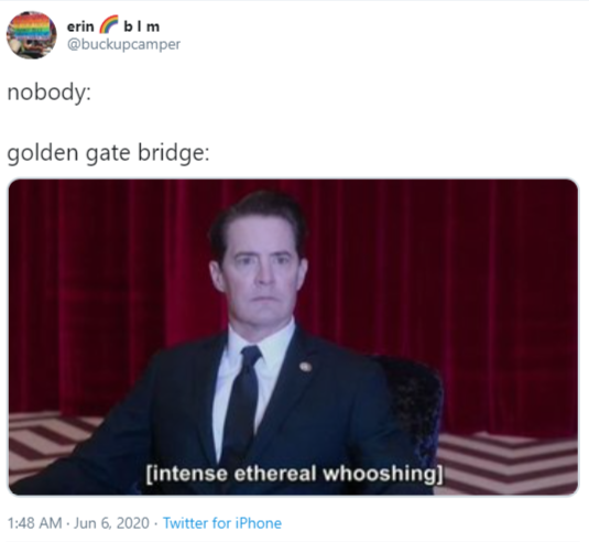 erin Gblm @buckupcamper nobody: golden gate bridge: [intense ethereal whooshing] 1:48 AM · Jun 6, 2020 · Twitter for iPhone Kyle MacLachlan Text