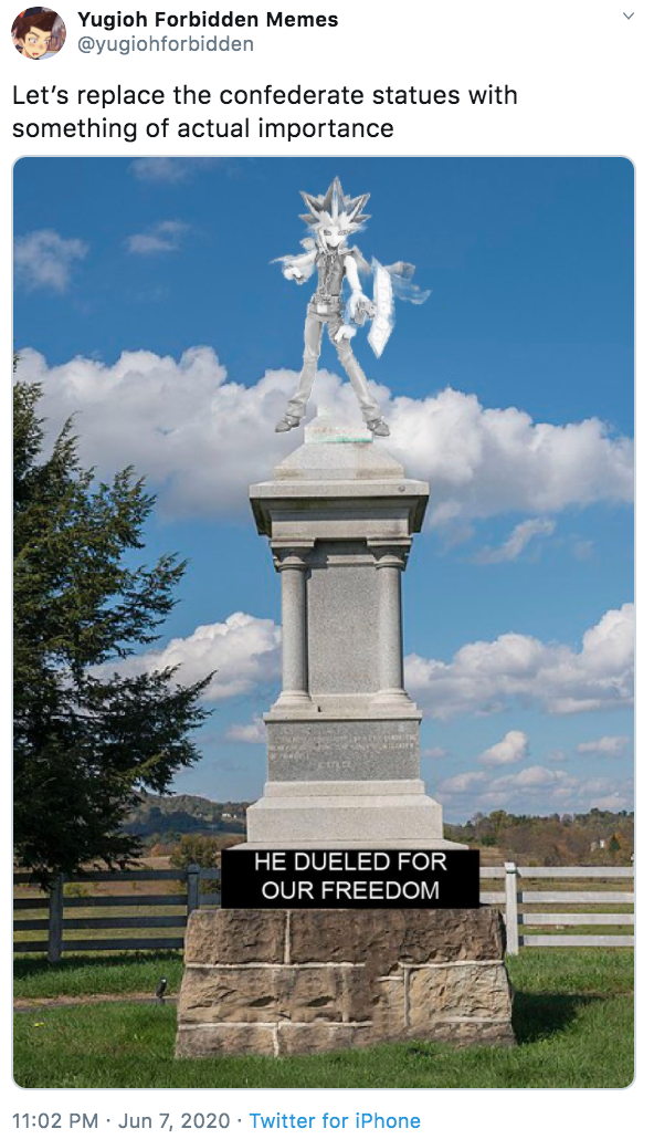 Yugioh Forbidden Memes @yugiohforbidden Let's replace the confederate statues with something of actual importance HE DUELED FOR OUR FREEDOM 11:02 PM · Jun 7, 2020 · Twitter for iPhone Landmark Monument Memorial Statue Historic site National monument National historic landmark