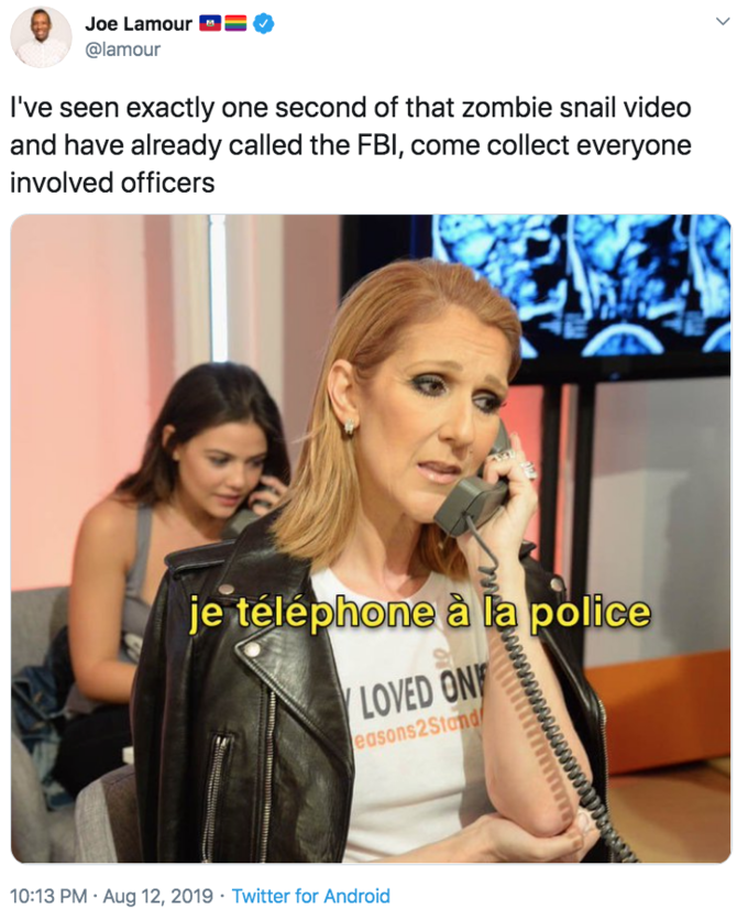 "Joe Lamour = @lamour I've seen exactly one second of that zombie snail video and have already called the FBI, come collect everyone involved officers je téléphone à la police LOVED ONF easons2Stand/ 10:13 PM · Aug 12, 2019 · Twitter for Android > Celine Dion"" class="" kym-image image-auto-link"" id=""photo_1860561″ title=""I've seen exactly one second of that zombie snail video and have already called the FBI, come collect everyone involved offic""></a> </center></p> <h2 id="