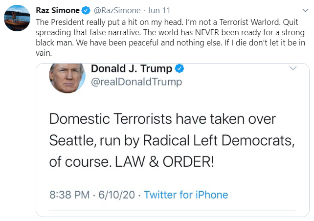 Raz Simone @RazSimone · Jun 11 The President really put a hit on my head. I'm not a Terrorist Warlord. Quit spreading that false narrative. The world has NEVER been ready for a strong black man. We have been peaceful and nothing else. If I die don't let it be in vain. Donald J. Trump O @realDonaldTrump Domestic Terrorists have taken over Seattle, run by Radical Left Democrats, of course. LAW & ORDER! 8:38 PM · 6/10/20 · Twitter for iPhone Text Font Line