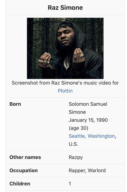 Raz Simone Screenshot from Raz Simone's music video for Plottin Born Solomon Samuel Simone January 15, 1990 (age 30) Seattle, Washington, U.S. Other names Razpy Occupation Rapper, Warlord Children 1 Raz Simone Text