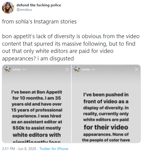 defund the fucking police @emdwu from sohla's Instagram stories bon appetit's lack of diversity is obvious from the video content that spurred its massive following, but to find out that only white editors are paid for video appearances? i am disgusted schlae an sehiae an I've been at Bon Appetit I've been pushed in for 10 months. I am 35 front of video as a years old and have over 15 years of professional experience. I was hired display of diversity. In reality, currently only white editors are paid as an assistant editor at for their video S50k to assist mostly white editors with appearances. None of the people of color have nienitionnoks loce 2:51 PM - Jun 8, 2020 - Twitter for iPhone Text Font Line