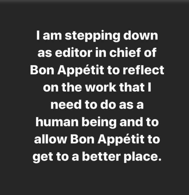 Iam stepping down as editor in chief of Bon Appétit to reflect on the work that I need to do as a human being and to allow Bon Appétit to get to a better place. Text Font Black Line Organism